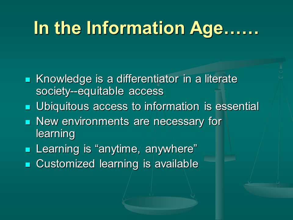 In the Information Age…… Knowledge is a differentiator in a literate society--equitable access Knowledge is a differentiator in a literate society--eq