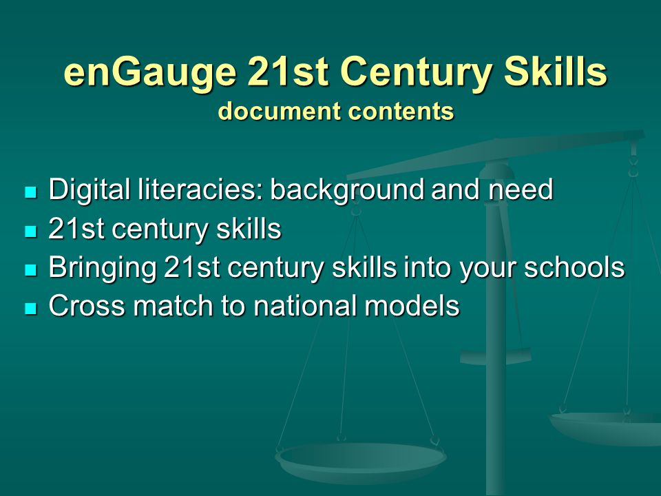 enGauge 21st Century Skills document contents Digital literacies: background and need Digital literacies: background and need 21st century skills 21st century skills Bringing 21st century skills into your schools Bringing 21st century skills into your schools Cross match to national models Cross match to national models