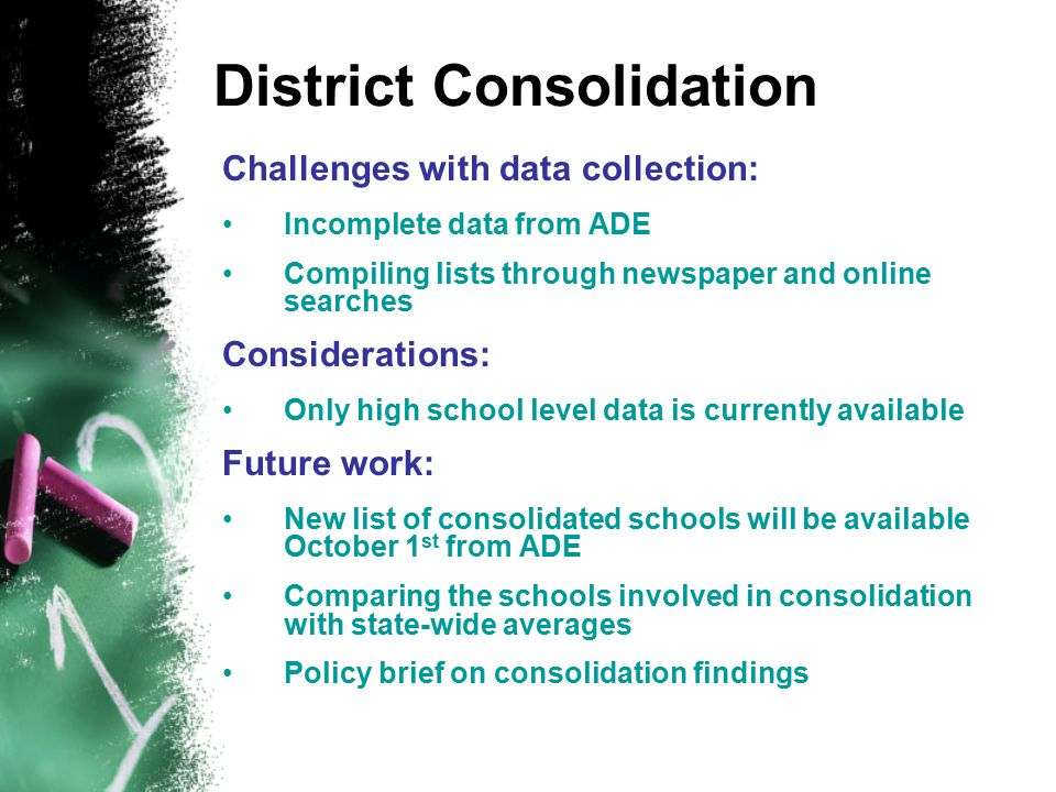 District Consolidation Challenges with data collection: Incomplete data from ADE Compiling lists through newspaper and online searches Considerations: Only high school level data is currently available Future work: New list of consolidated schools will be available October 1 st from ADE Comparing the schools involved in consolidation with state-wide averages Policy brief on consolidation findings