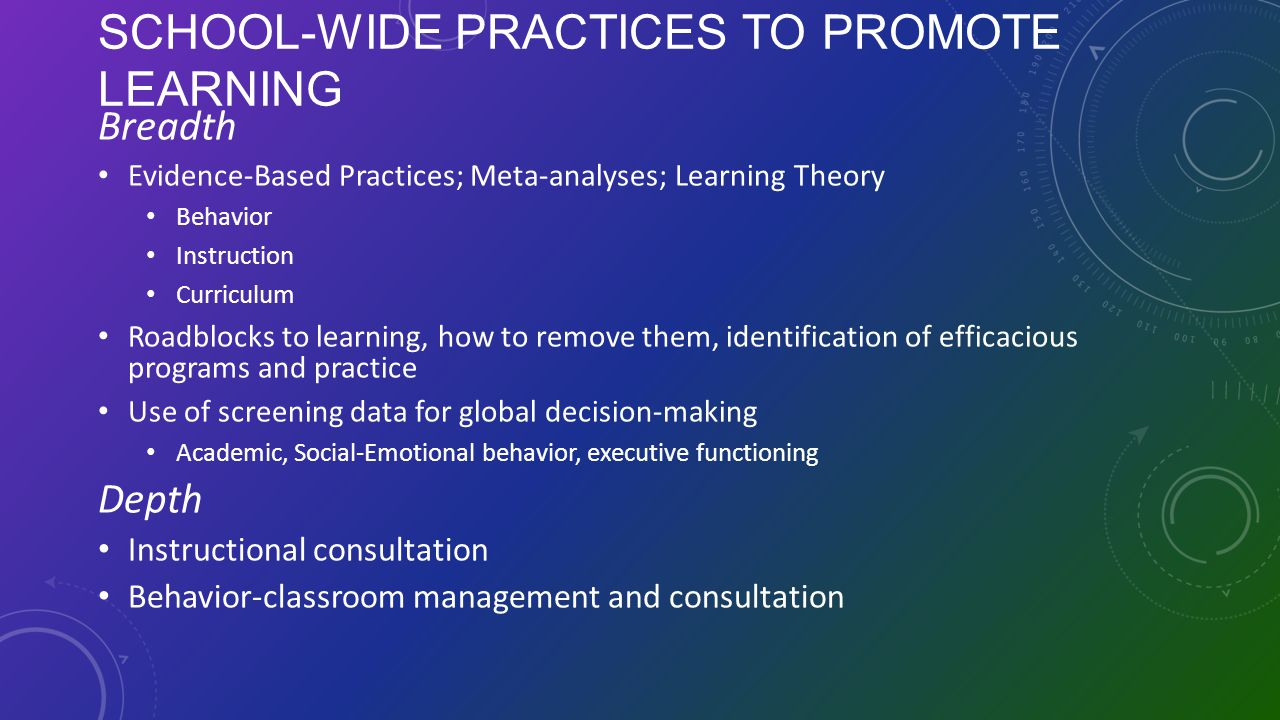 SCHOOL-WIDE PRACTICES TO PROMOTE LEARNING Breadth Evidence-Based Practices; Meta-analyses; Learning Theory Behavior Instruction Curriculum Roadblocks