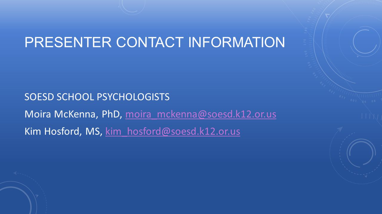 PRESENTER CONTACT INFORMATION SOESD SCHOOL PSYCHOLOGISTS Moira McKenna, PhD, moira_mckenna@soesd.k12.or.usmoira_mckenna@soesd.k12.or.us Kim Hosford, M