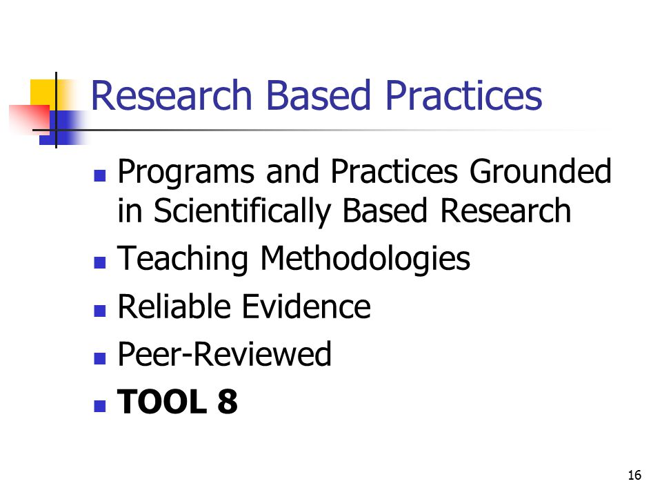 16 Research Based Practices Programs and Practices Grounded in Scientifically Based Research Teaching Methodologies Reliable Evidence Peer-Reviewed TOOL 8