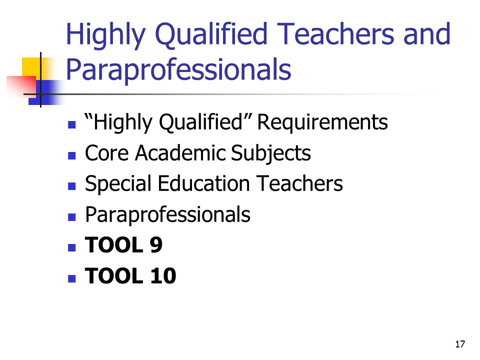 17 Highly Qualified Teachers and Paraprofessionals Highly Qualified Requirements Core Academic Subjects Special Education Teachers Paraprofessionals TOOL 9 TOOL 10