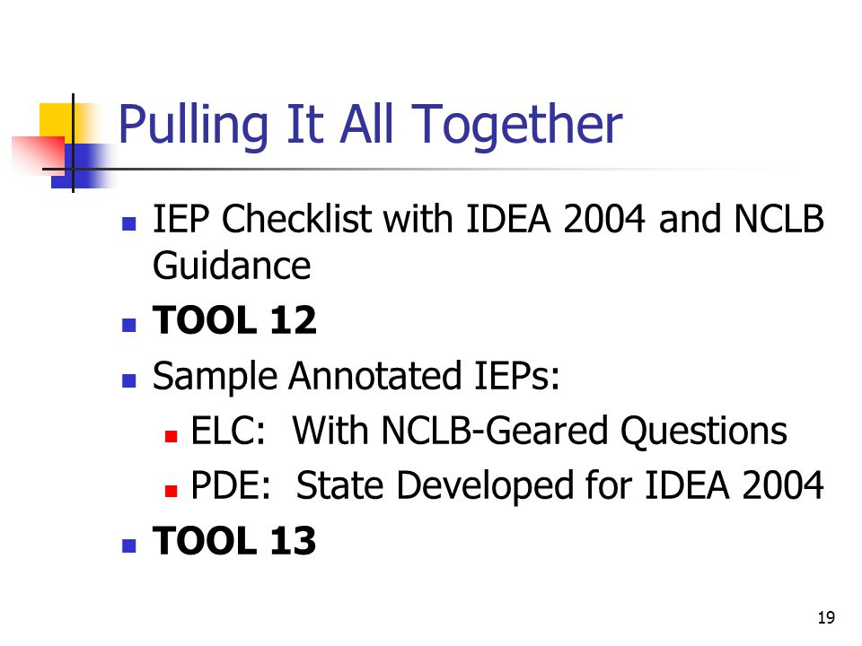 19 Pulling It All Together IEP Checklist with IDEA 2004 and NCLB Guidance TOOL 12 Sample Annotated IEPs: ELC: With NCLB-Geared Questions PDE: State Developed for IDEA 2004 TOOL 13