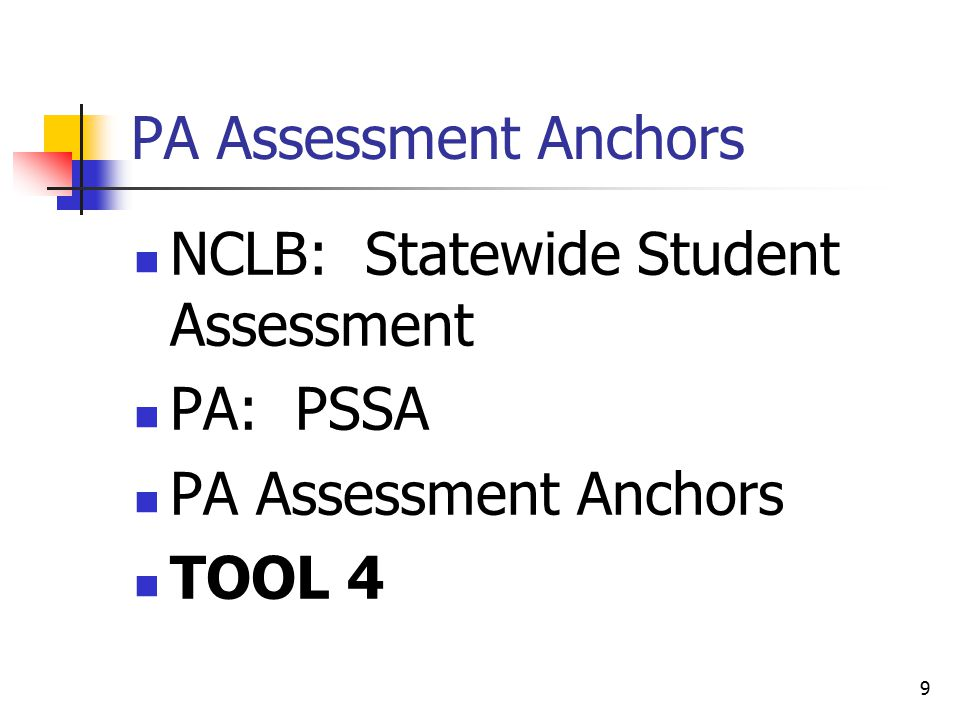 9 PA Assessment Anchors NCLB: Statewide Student Assessment PA: PSSA PA Assessment Anchors TOOL 4