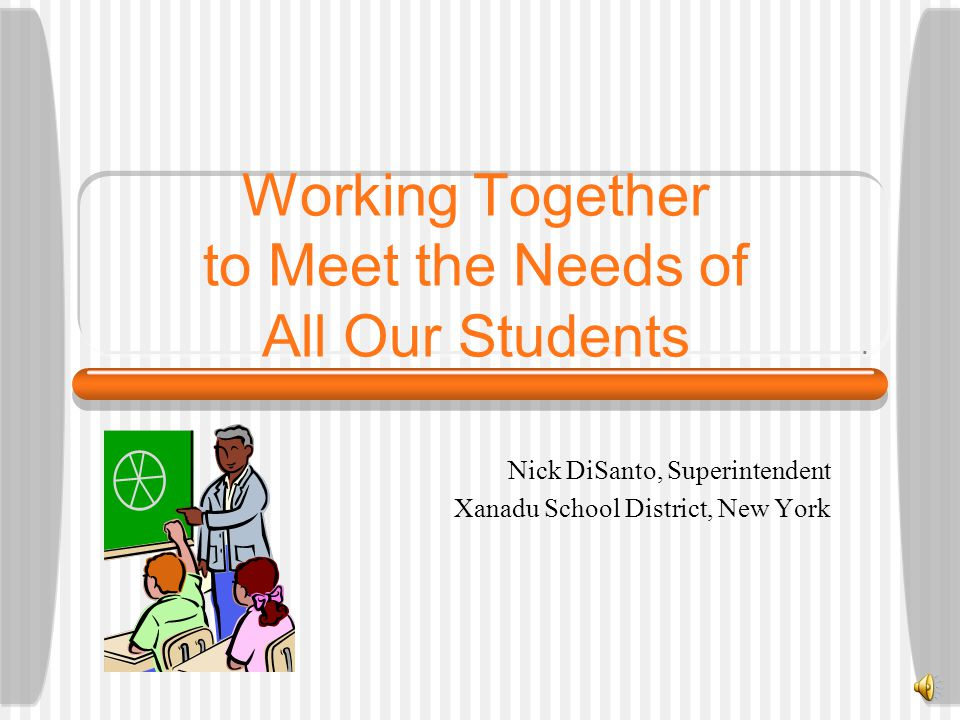 Working Together to Meet the Needs of All Our Students Nick DiSanto, Superintendent Xanadu School District, New York