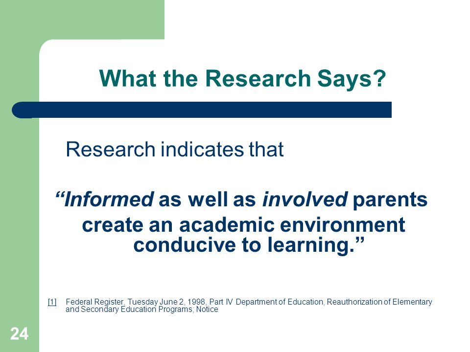 "24 What the Research Says? Research indicates that ""Informed as well as involved parents create an academic environment conducive to learning."" [1][1]"