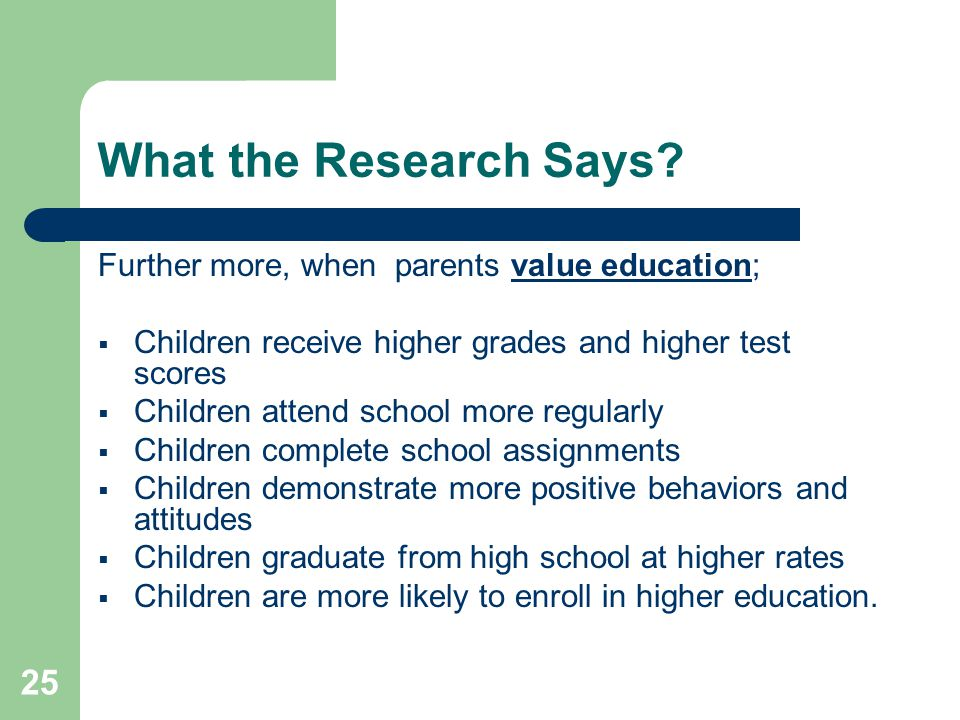 25 What the Research Says? Further more, when parents value education;  Children receive higher grades and higher test scores  Children attend schoo