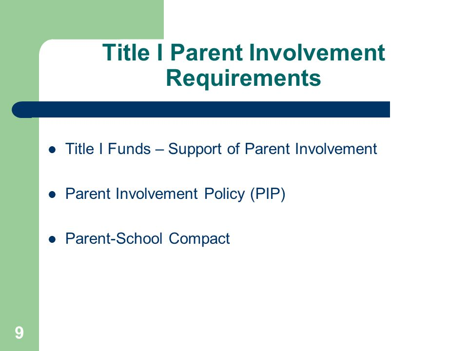 9 Title I Funds – Support of Parent Involvement Parent Involvement Policy (PIP) Parent-School Compact Title I Parent Involvement Requirements
