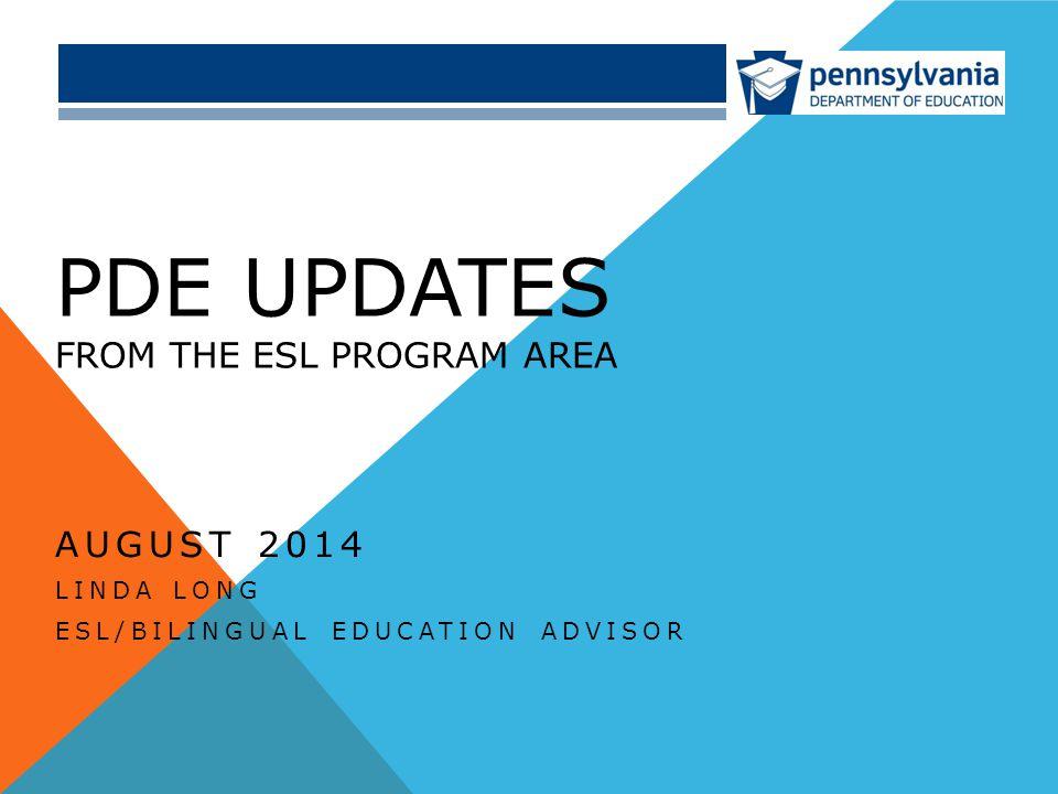 PDE UPDATES FROM THE ESL PROGRAM AREA AUGUST 2014 LINDA LONG ESL/BILINGUAL EDUCATION ADVISOR