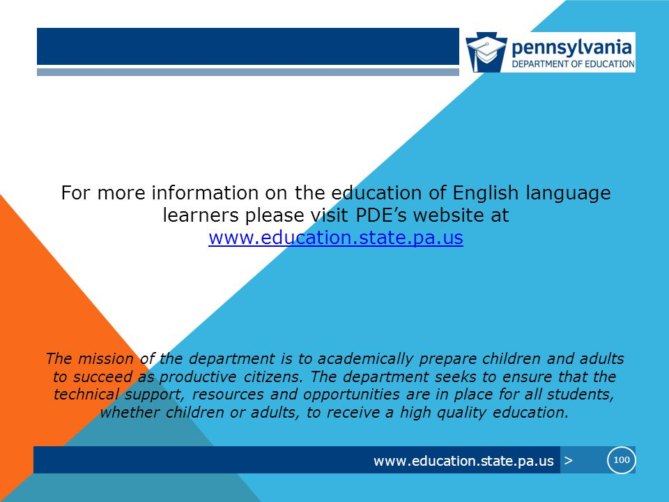 www.education.state.pa.us > 100 For more information on the education of English language learners please visit PDE's website at www.education.state.pa.us The mission of the department is to academically prepare children and adults to succeed as productive citizens.