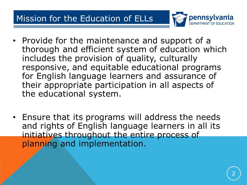 Mission for the Education of ELLs Provide for the maintenance and support of a thorough and efficient system of education which includes the provision of quality, culturally responsive, and equitable educational programs for English language learners and assurance of their appropriate participation in all aspects of the educational system.