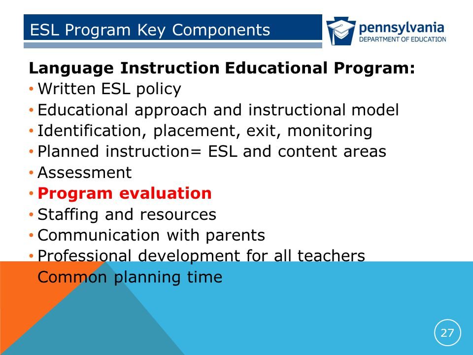 ESL Program Key Components Language Instruction Educational Program: Written ESL policy Educational approach and instructional model Identification, placement, exit, monitoring Planned instruction= ESL and content areas Assessment Program evaluation Staffing and resources Communication with parents Professional development for all teachers Common planning time 27