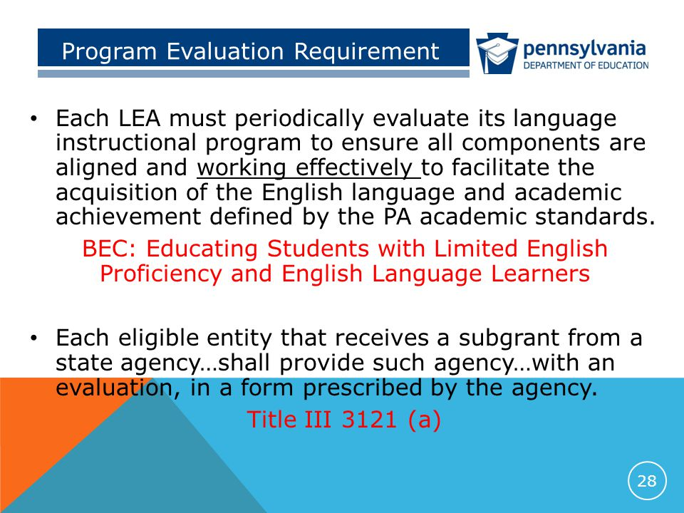 Program Evaluation Requirement Each LEA must periodically evaluate its language instructional program to ensure all components are aligned and working effectively to facilitate the acquisition of the English language and academic achievement defined by the PA academic standards.