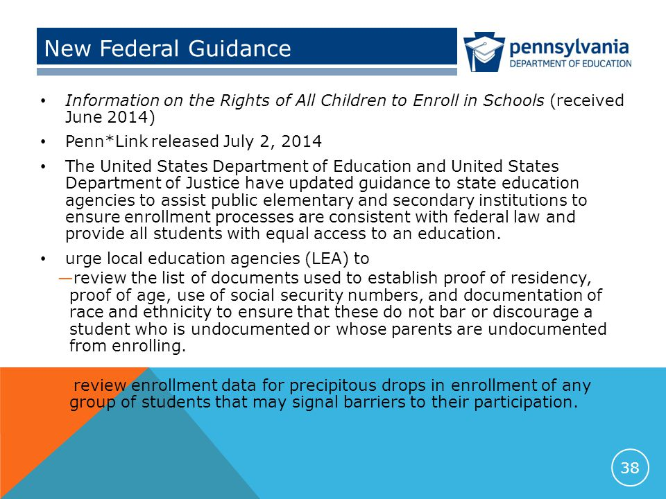 New Federal Guidance Information on the Rights of All Children to Enroll in Schools (received June 2014) Penn*Link released July 2, 2014 The United States Department of Education and United States Department of Justice have updated guidance to state education agencies to assist public elementary and secondary institutions to ensure enrollment processes are consistent with federal law and provide all students with equal access to an education.