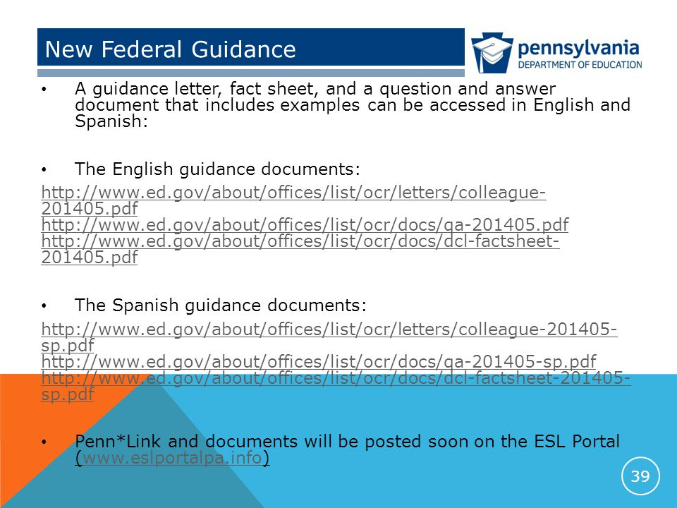 New Federal Guidance A guidance letter, fact sheet, and a question and answer document that includes examples can be accessed in English and Spanish: The English guidance documents: http://www.ed.gov/about/offices/list/ocr/letters/colleague- 201405.pdf http://www.ed.gov/about/offices/list/ocr/docs/qa-201405.pdf http://www.ed.gov/about/offices/list/ocr/docs/dcl-factsheet- 201405.pdf The Spanish guidance documents: http://www.ed.gov/about/offices/list/ocr/letters/colleague-201405- sp.pdf http://www.ed.gov/about/offices/list/ocr/docs/qa-201405-sp.pdf http://www.ed.gov/about/offices/list/ocr/docs/dcl-factsheet-201405- sp.pdf Penn*Link and documents will be posted soon on the ESL Portal (www.eslportalpa.info)www.eslportalpa.info 39