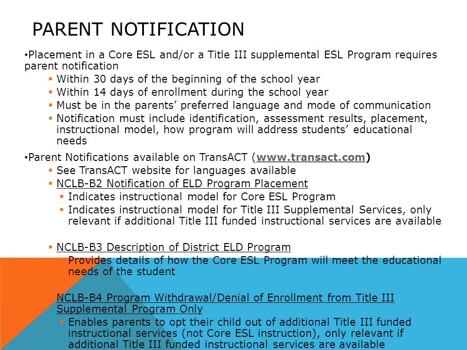 PARENT NOTIFICATION Placement in a Core ESL and/or a Title III supplemental ESL Program requires parent notification  Within 30 days of the beginning of the school year  Within 14 days of enrollment during the school year  Must be in the parents' preferred language and mode of communication  Notification must include identification, assessment results, placement, instructional model, how program will address students' educational needs Parent Notifications available on TransACT (www.transact.com)www.transact.com  See TransACT website for languages available  NCLB-B2 Notification of ELD Program Placement  Indicates instructional model for Core ESL Program  Indicates instructional model for Title III Supplemental Services, only relevant if additional Title III funded instructional services are available  NCLB-B3 Description of District ELD Program  Provides details of how the Core ESL Program will meet the educational needs of the student  NCLB-B4 Program Withdrawal/Denial of Enrollment from Title III Supplemental Program Only  Enables parents to opt their child out of additional Title III funded instructional services (not Core ESL instruction), only relevant if additional Title III funded instructional services are available