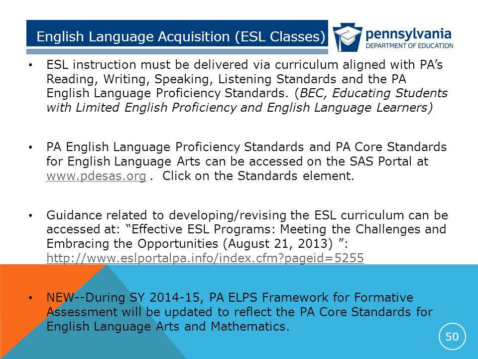 English Language Acquisition (ESL Classes) ESL instruction must be delivered via curriculum aligned with PA's Reading, Writing, Speaking, Listening Standards and the PA English Language Proficiency Standards.