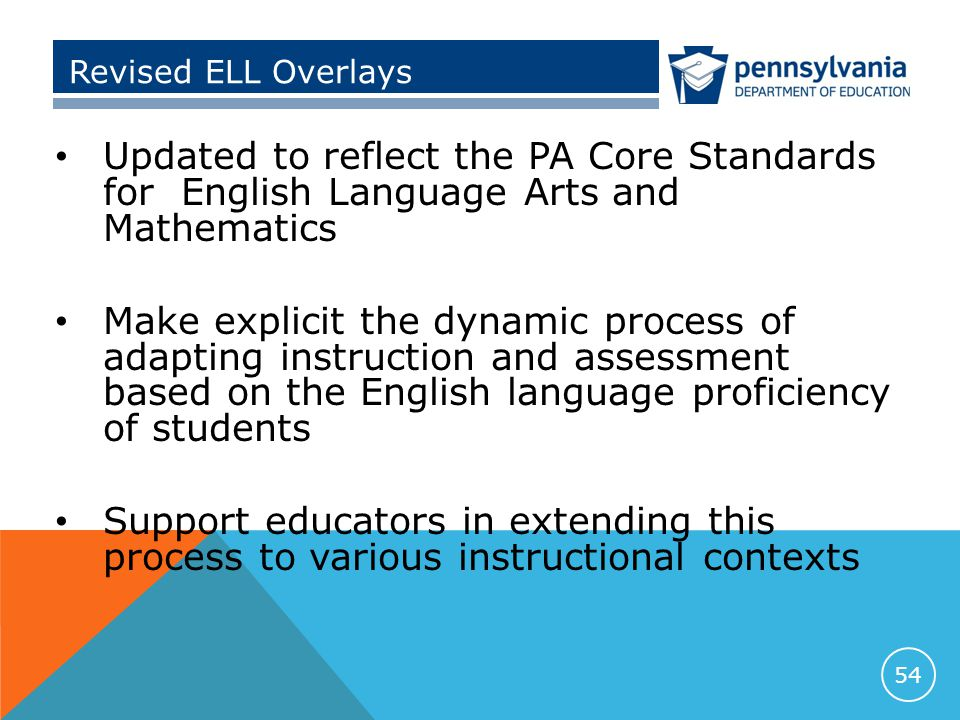 Revised ELL Overlays Updated to reflect the PA Core Standards for English Language Arts and Mathematics Make explicit the dynamic process of adapting instruction and assessment based on the English language proficiency of students Support educators in extending this process to various instructional contexts 54