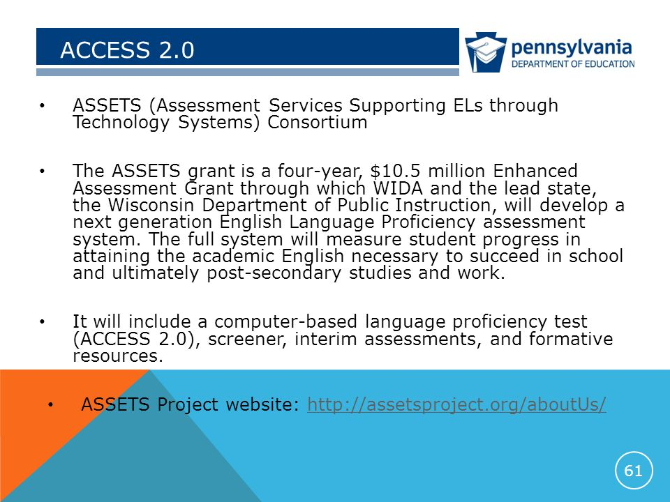 ACCESS 2.0 ASSETS (Assessment Services Supporting ELs through Technology Systems) Consortium The ASSETS grant is a four-year, $10.5 million Enhanced Assessment Grant through which WIDA and the lead state, the Wisconsin Department of Public Instruction, will develop a next generation English Language Proficiency assessment system.