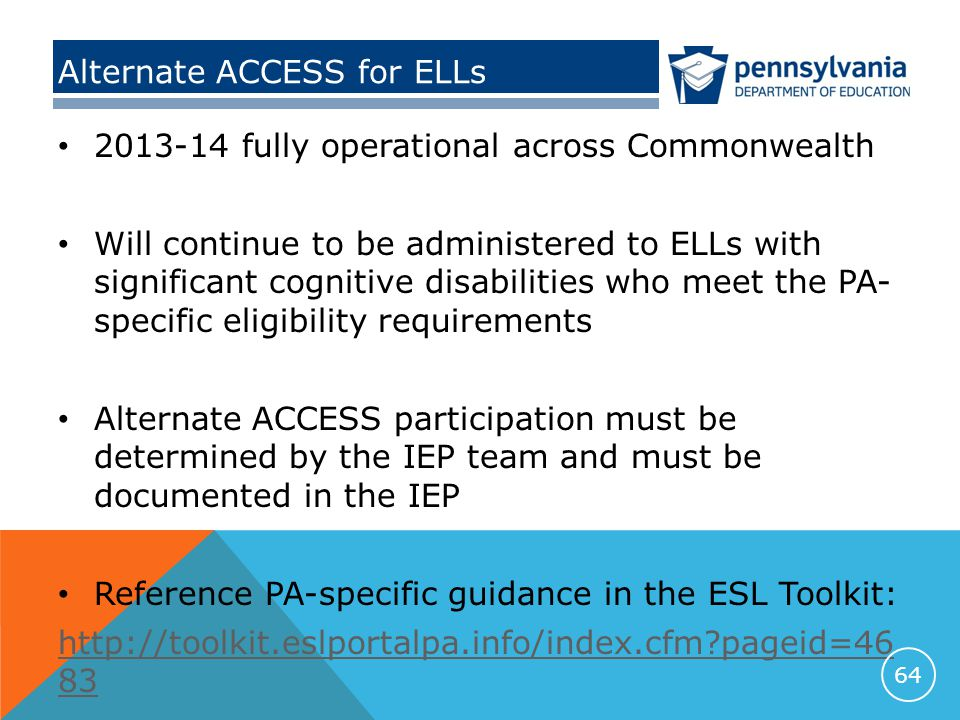 Alternate ACCESS for ELLs 2013-14 fully operational across Commonwealth Will continue to be administered to ELLs with significant cognitive disabilities who meet the PA- specific eligibility requirements Alternate ACCESS participation must be determined by the IEP team and must be documented in the IEP Reference PA-specific guidance in the ESL Toolkit: http://toolkit.eslportalpa.info/index.cfm pageid=46 83 64