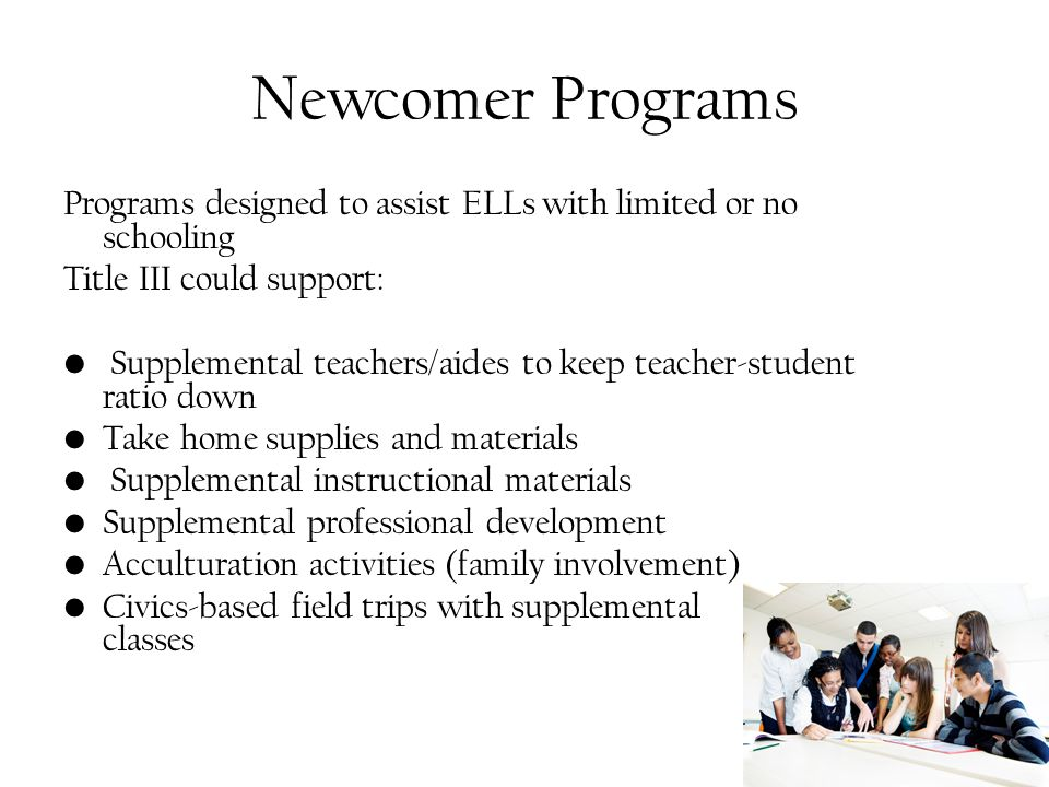 Newcomer Programs Programs designed to assist ELLs with limited or no schooling Title III could support: Supplemental teachers/aides to keep teacher-student ratio down Take home supplies and materials Supplemental instructional materials Supplemental professional development Acculturation activities (family involvement) Civics-based field trips with supplemental classes