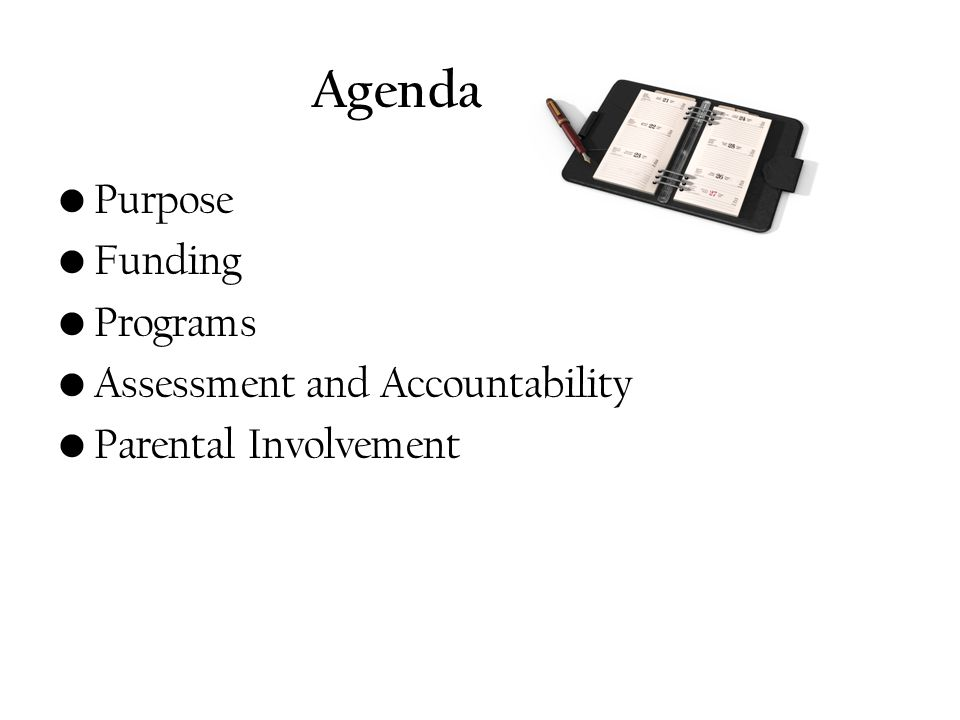 Agenda Purpose Funding Programs Assessment and Accountability Parental Involvement