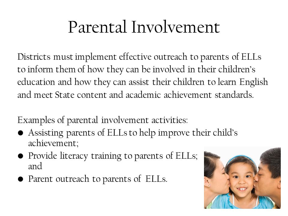Parental Involvement Districts must implement effective outreach to parents of ELLs to inform them of how they can be involved in their children's education and how they can assist their children to learn English and meet State content and academic achievement standards.