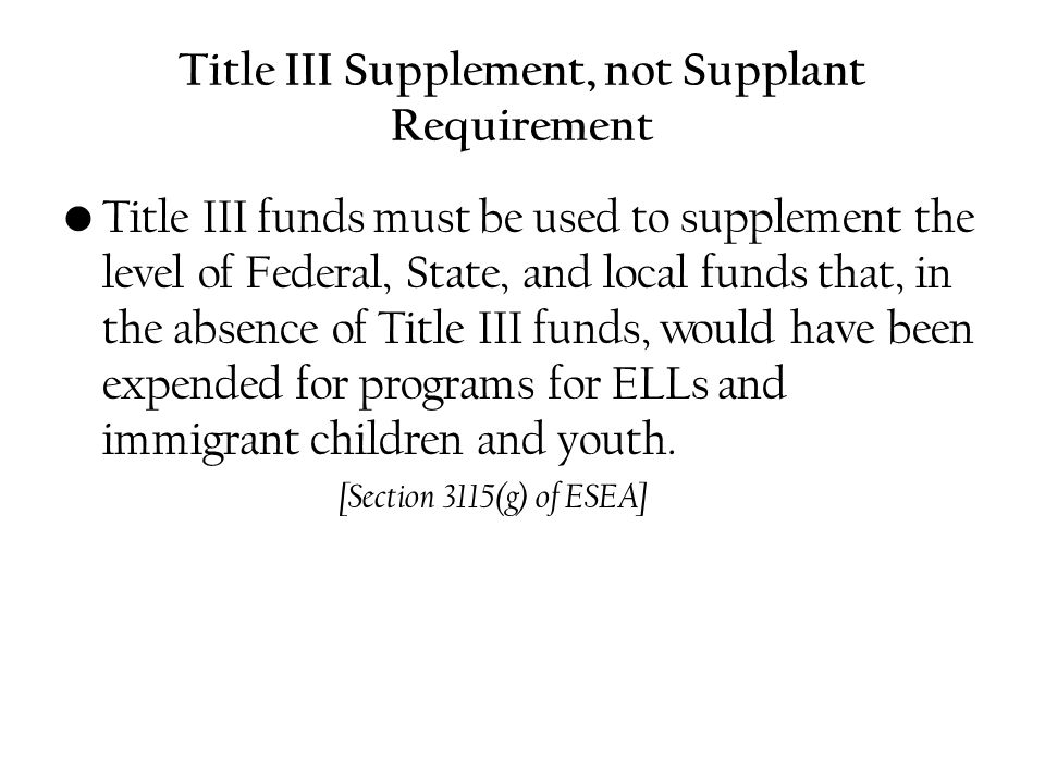 Title III Supplement, not Supplant Requirement Title III funds must be used to supplement the level of Federal, State, and local funds that, in the absence of Title III funds, would have been expended for programs for ELLs and immigrant children and youth.