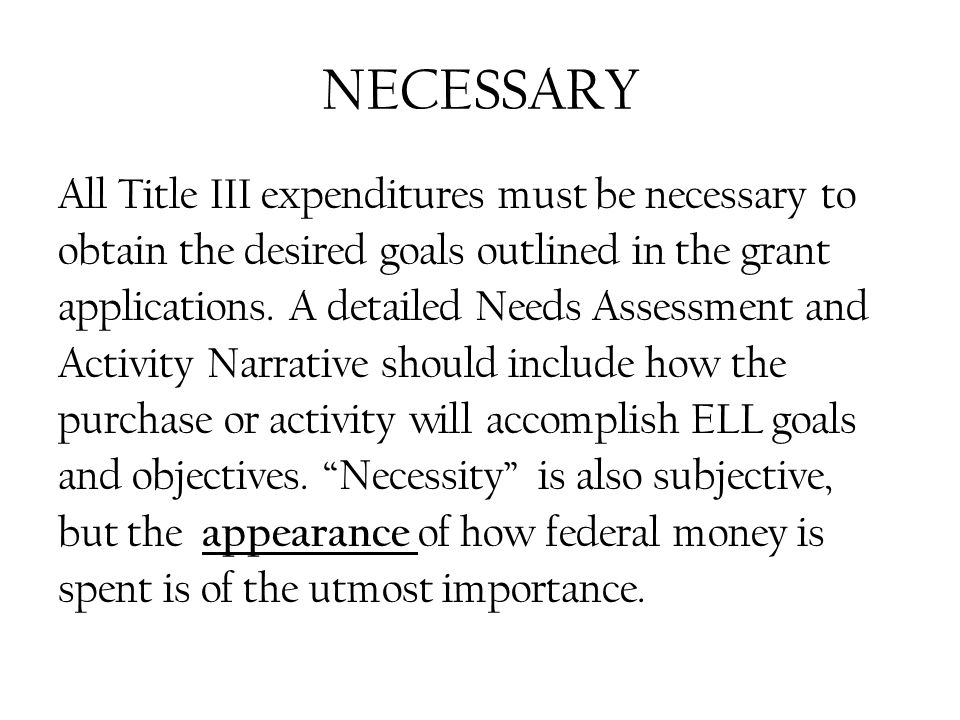 NECESSARY All Title III expenditures must be necessary to obtain the desired goals outlined in the grant applications.