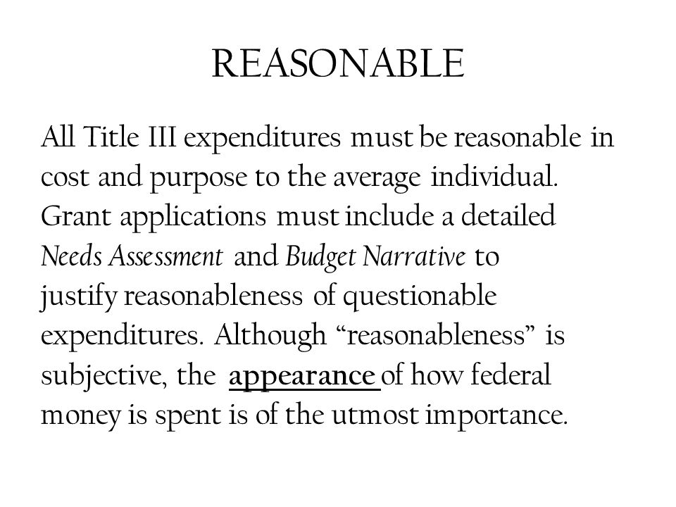REASONABLE All Title III expenditures must be reasonable in cost and purpose to the average individual.