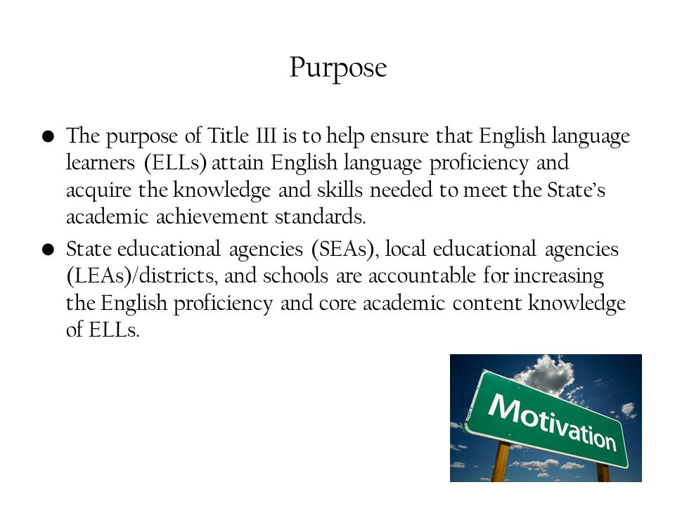 Purpose The purpose of Title III is to help ensure that English language learners (ELLs) attain English language proficiency and acquire the knowledge