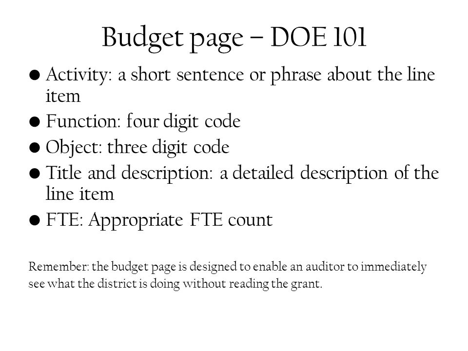 Budget page – DOE 101 Activity: a short sentence or phrase about the line item Function: four digit code Object: three digit code Title and description: a detailed description of the line item FTE: Appropriate FTE count Remember: the budget page is designed to enable an auditor to immediately see what the district is doing without reading the grant.