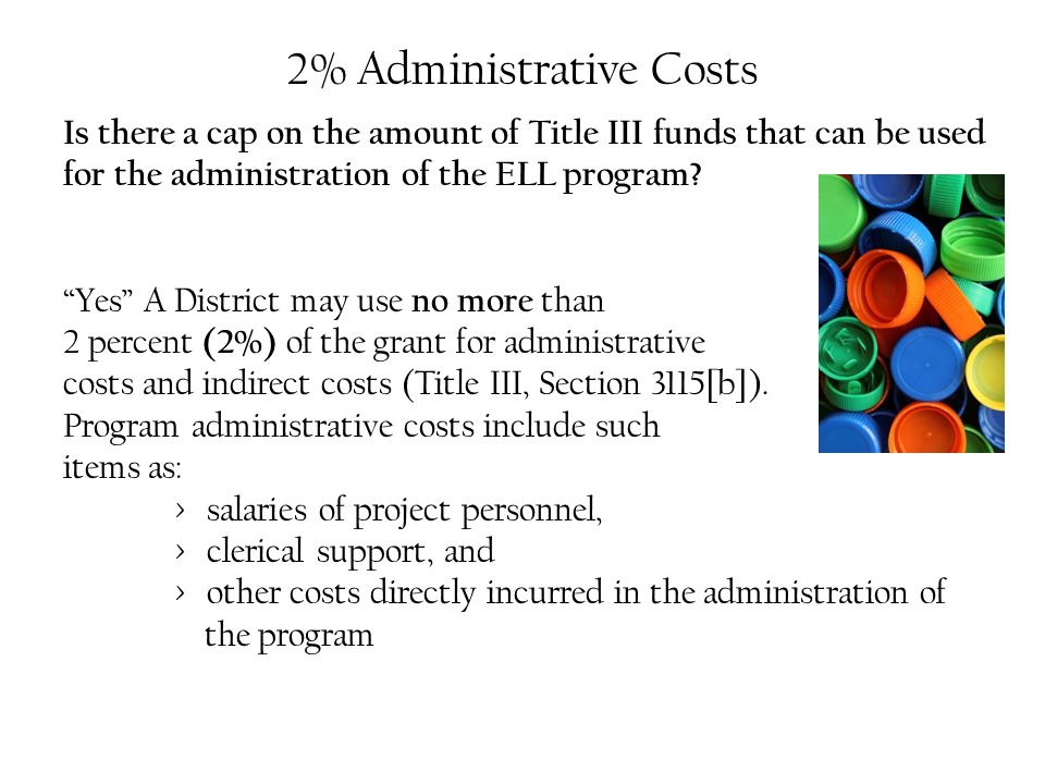 2% Administrative Costs Is there a cap on the amount of Title III funds that can be used for the administration of the ELL program.