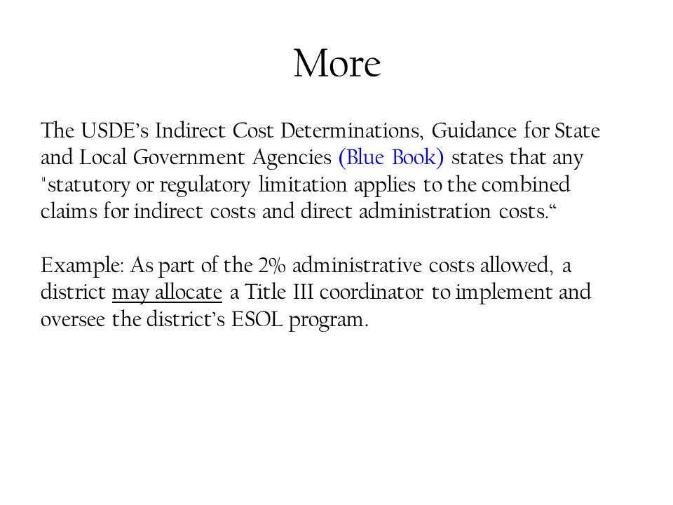 More The USDE's Indirect Cost Determinations, Guidance for State and Local Government Agencies (Blue Book) states that any statutory or regulatory limitation applies to the combined claims for indirect costs and direct administration costs. Example: As part of the 2% administrative costs allowed, a district may allocate a Title III coordinator to implement and oversee the district's ESOL program.
