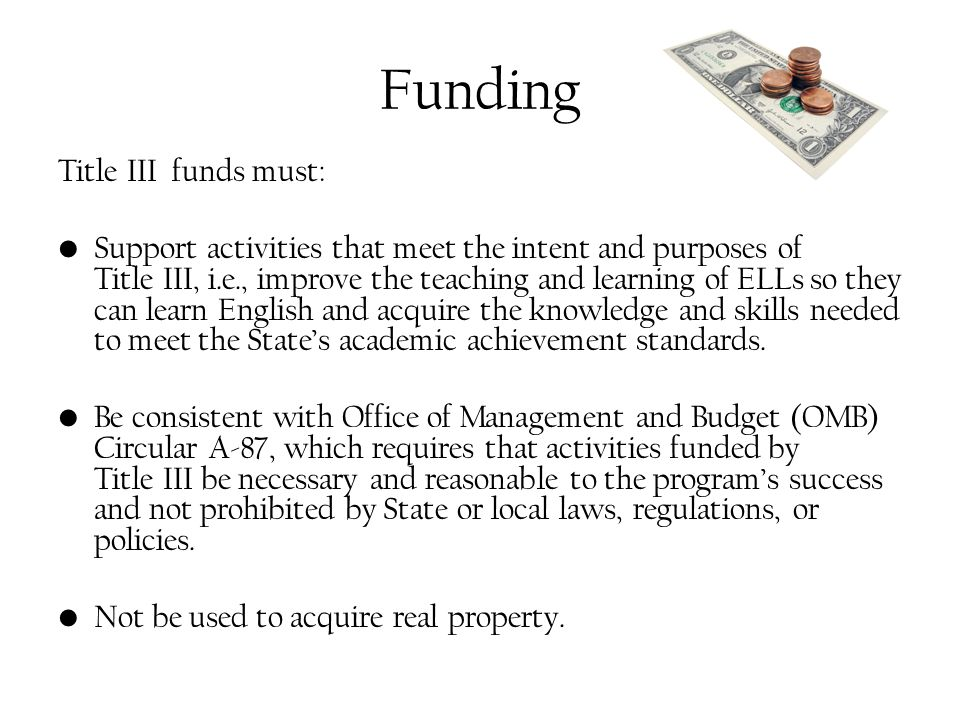 Funding Title III funds must: Support activities that meet the intent and purposes of Title III, i.e., improve the teaching and learning of ELLs so they can learn English and acquire the knowledge and skills needed to meet the State's academic achievement standards.
