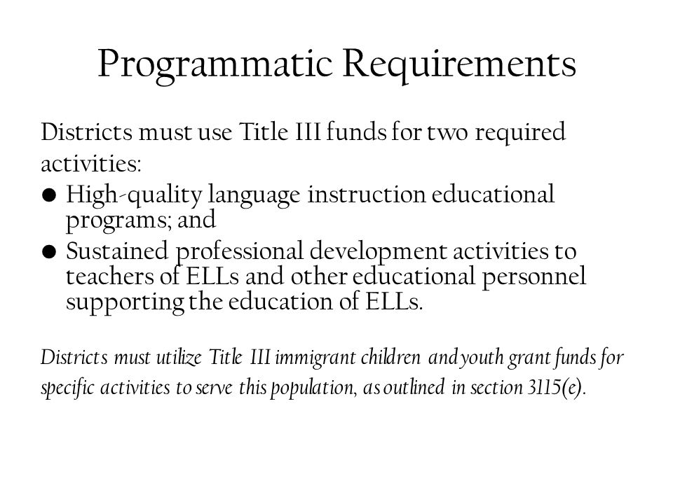 Programmatic Requirements Districts must use Title III funds for two required activities: High-quality language instruction educational programs; and Sustained professional development activities to teachers of ELLs and other educational personnel supporting the education of ELLs.