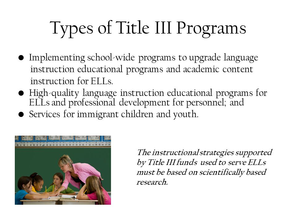 Types of Title III Programs Implementing school-wide programs to upgrade language instruction educational programs and academic content instruction for ELLs.