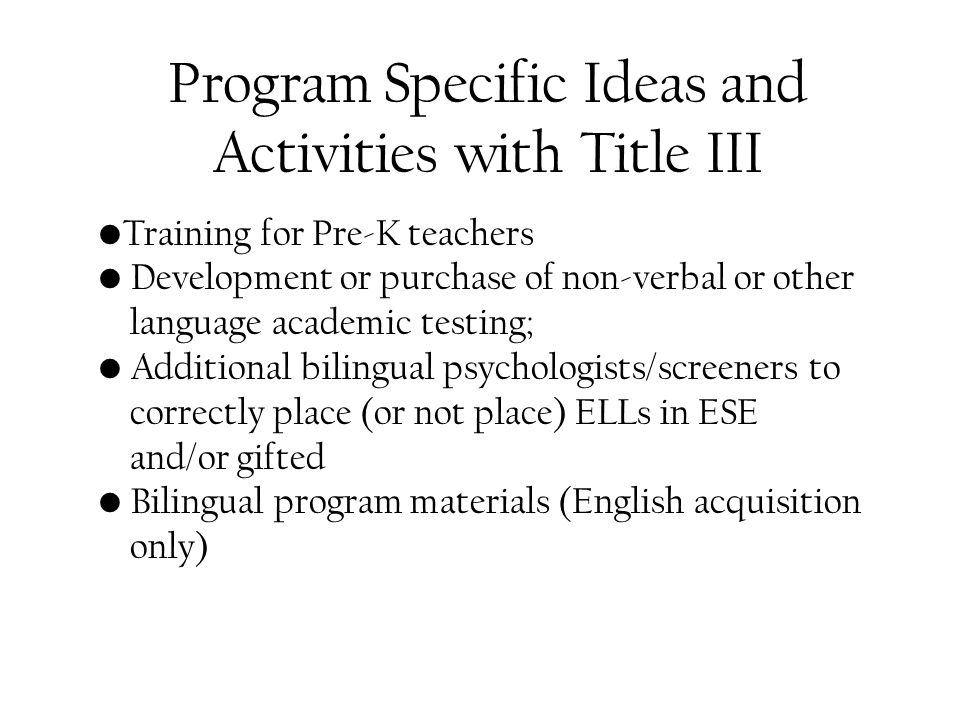 Program Specific Ideas and Activities with Title III Training for Pre-K teachers Development or purchase of non-verbal or other language academic testing; Additional bilingual psychologists/screeners to correctly place (or not place) ELLs in ESE and/or gifted Bilingual program materials (English acquisition only)