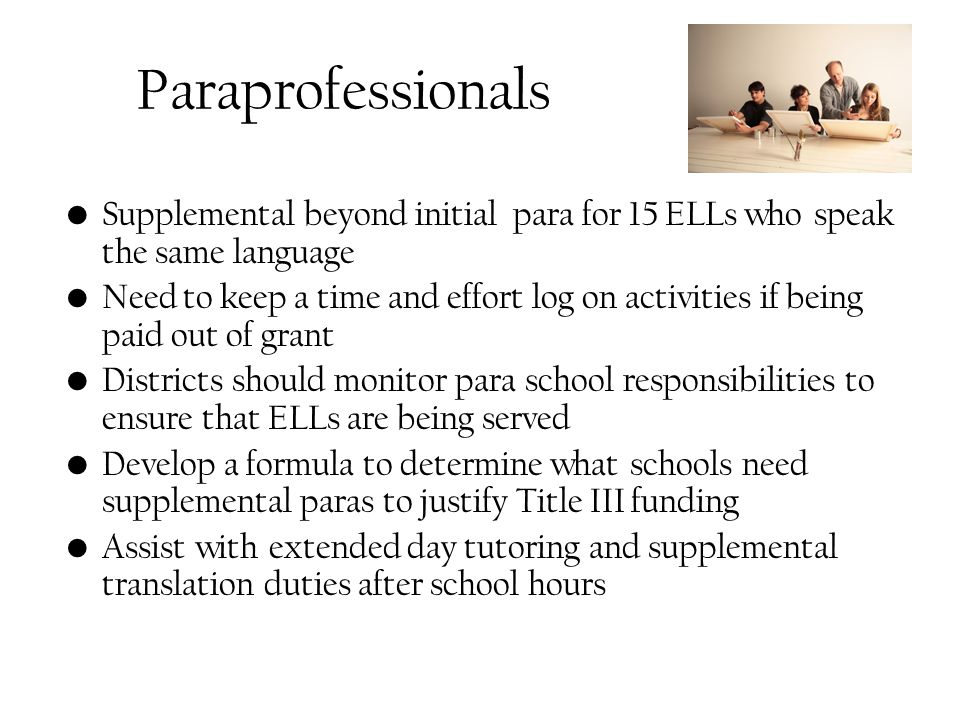 Paraprofessionals Supplemental beyond initial para for 15 ELLs who speak the same language Need to keep a time and effort log on activities if being paid out of grant Districts should monitor para school responsibilities to ensure that ELLs are being served Develop a formula to determine what schools need supplemental paras to justify Title III funding Assist with extended day tutoring and supplemental translation duties after school hours