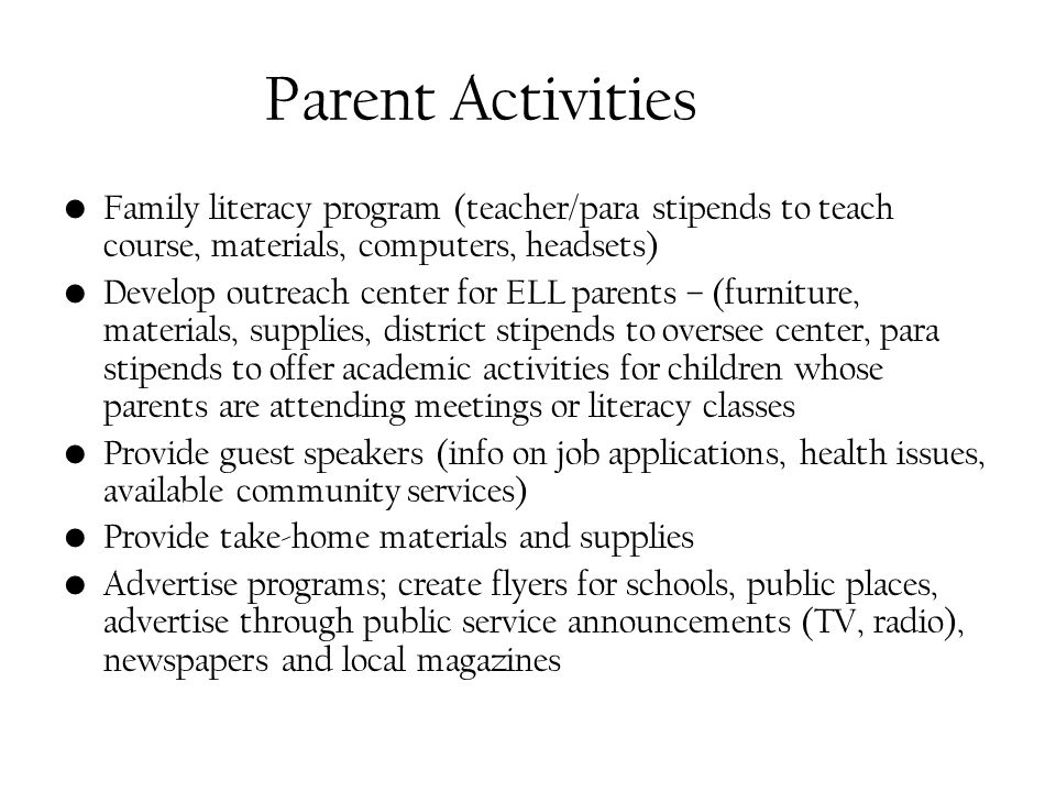 Parent Activities Family literacy program (teacher/para stipends to teach course, materials, computers, headsets) Develop outreach center for ELL parents – (furniture, materials, supplies, district stipends to oversee center, para stipends to offer academic activities for children whose parents are attending meetings or literacy classes Provide guest speakers (info on job applications, health issues, available community services) Provide take-home materials and supplies Advertise programs; create flyers for schools, public places, advertise through public service announcements (TV, radio), newspapers and local magazines