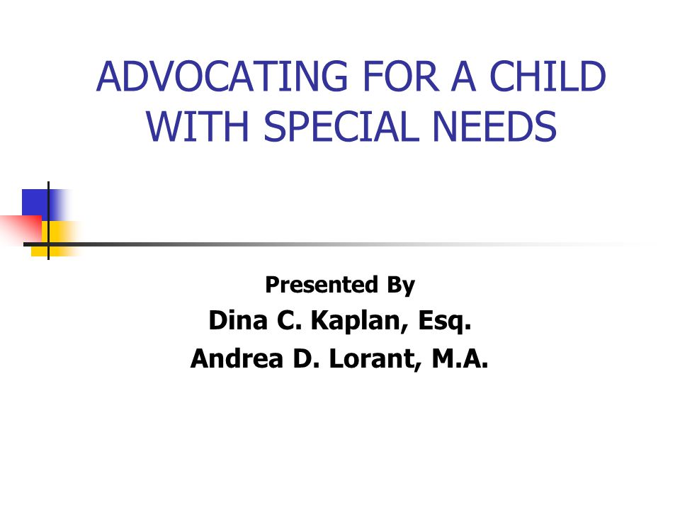 ADVOCATING FOR A CHILD WITH SPECIAL NEEDS Presented By Dina C. Kaplan, Esq. Andrea D. Lorant, M.A.