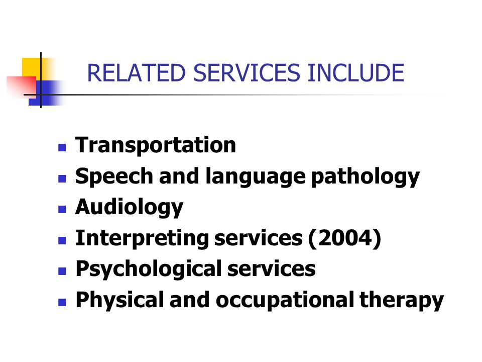 RELATED SERVICES INCLUDE Transportation Speech and language pathology Audiology Interpreting services (2004) Psychological services Physical and occup