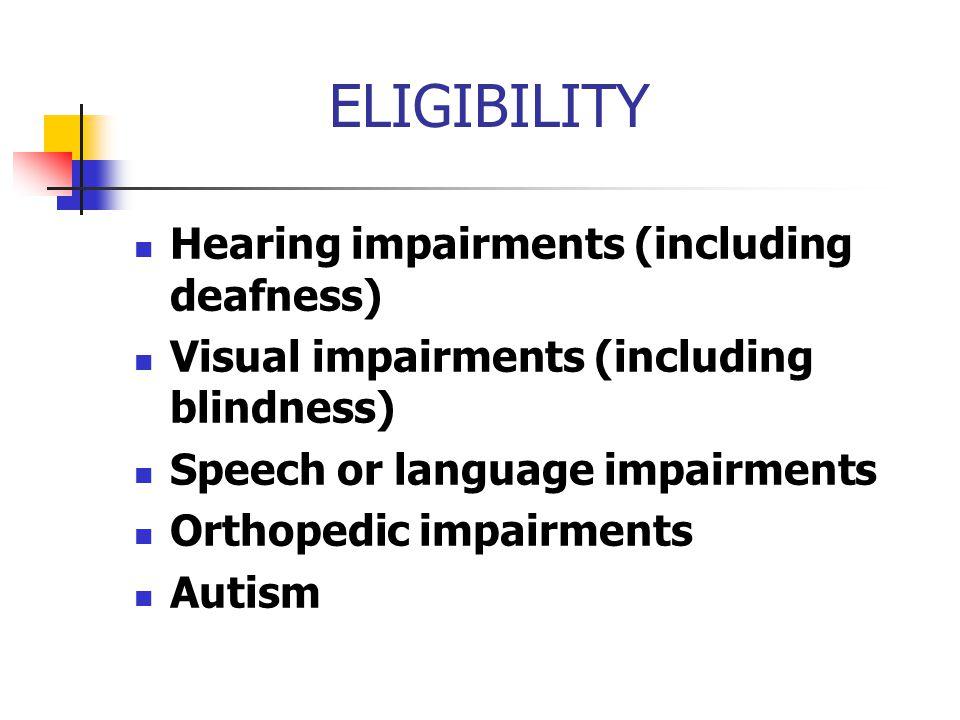 ELIGIBILITY Hearing impairments (including deafness) Visual impairments (including blindness) Speech or language impairments Orthopedic impairments Au