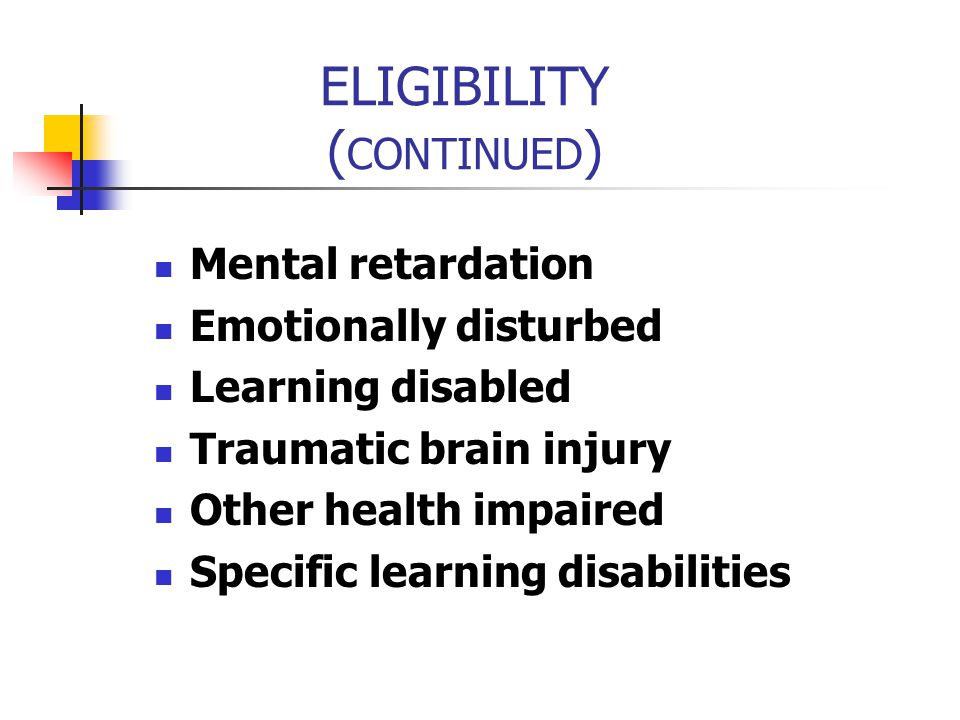 ELIGIBILITY ( CONTINUED ) Mental retardation Emotionally disturbed Learning disabled Traumatic brain injury Other health impaired Specific learning di