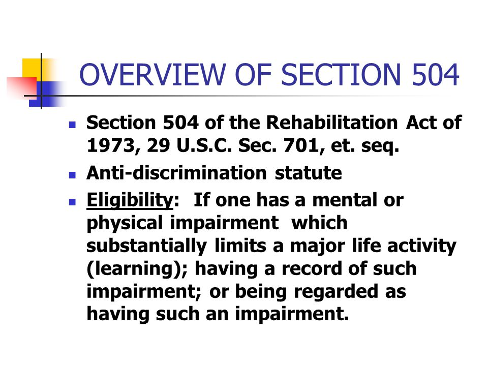 OVERVIEW OF SECTION 504 Section 504 of the Rehabilitation Act of 1973, 29 U.S.C. Sec. 701, et. seq. Anti-discrimination statute Eligibility: If one ha