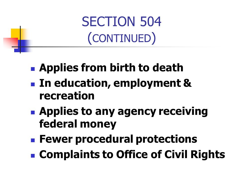 SECTION 504 ( CONTINUED ) Applies from birth to death In education, employment & recreation Applies to any agency receiving federal money Fewer proced
