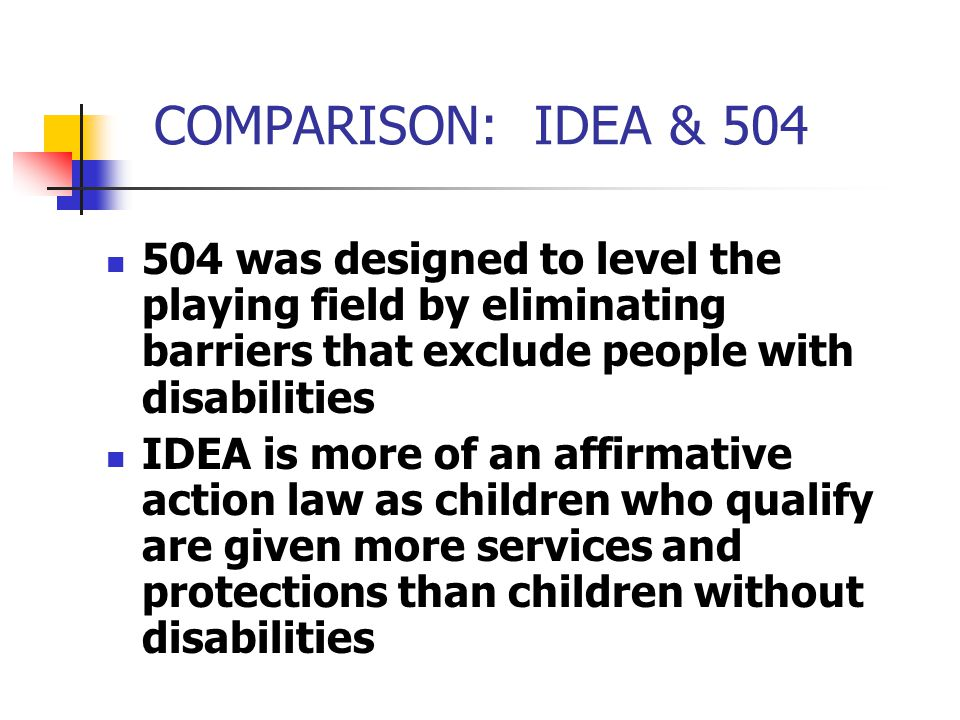 COMPARISON: IDEA & 504 504 was designed to level the playing field by eliminating barriers that exclude people with disabilities IDEA is more of an af