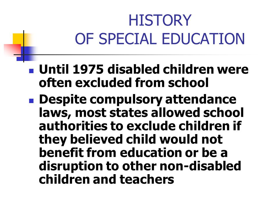 HISTORY OF SPECIAL EDUCATION Until 1975 disabled children were often excluded from school Despite compulsory attendance laws, most states allowed scho