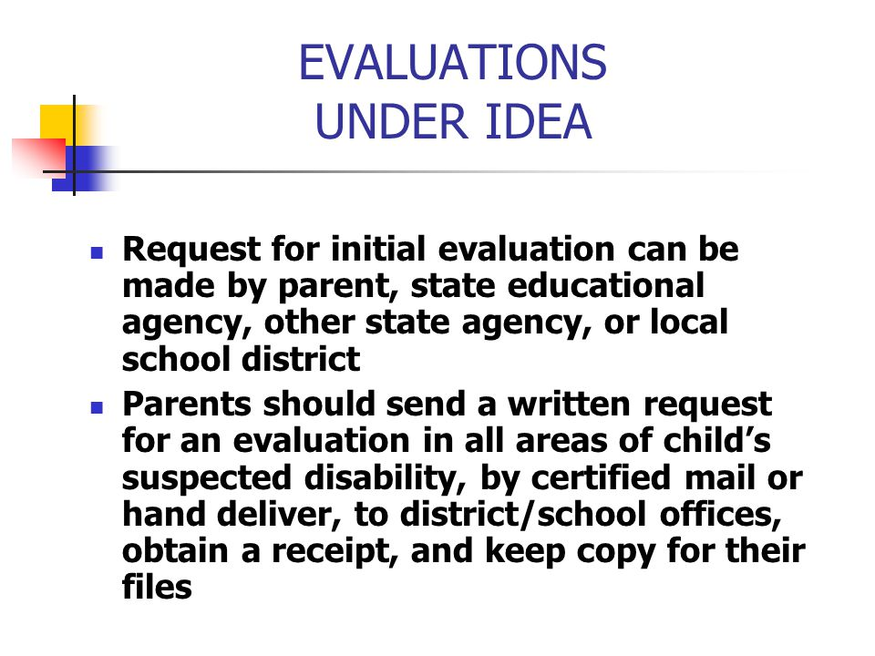 EVALUATIONS UNDER IDEA Request for initial evaluation can be made by parent, state educational agency, other state agency, or local school district Pa